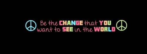 Be the change that you want to see in the world