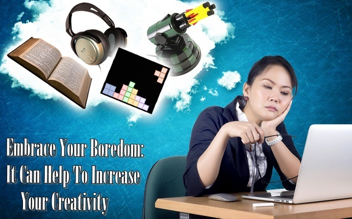how to get rid of boredom - embrace your boredom it can help to increase your creativity