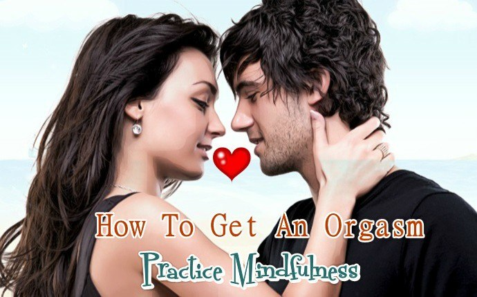 how to get an orgasm - practice mindfulness