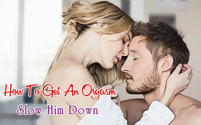 how to get an orgasm - slow him down