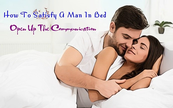 how to satisfy a man in bed - open up the communication